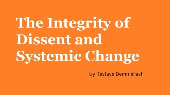 The Integrity of Dissent and Systemic Change (by Tesfaye Demmellash)
